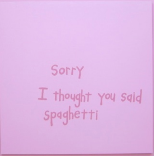 Not For All My Little Words Sorry, I Thought You Said Spaghetti Latex on wood panel 48 x 48 inches  2014 Marc Straus Gallery